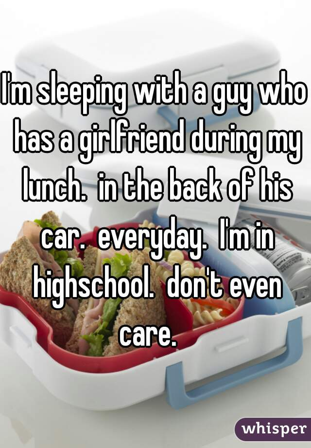 I'm sleeping with a guy who has a girlfriend during my lunch.  in the back of his car.  everyday.  I'm in highschool.  don't even care.