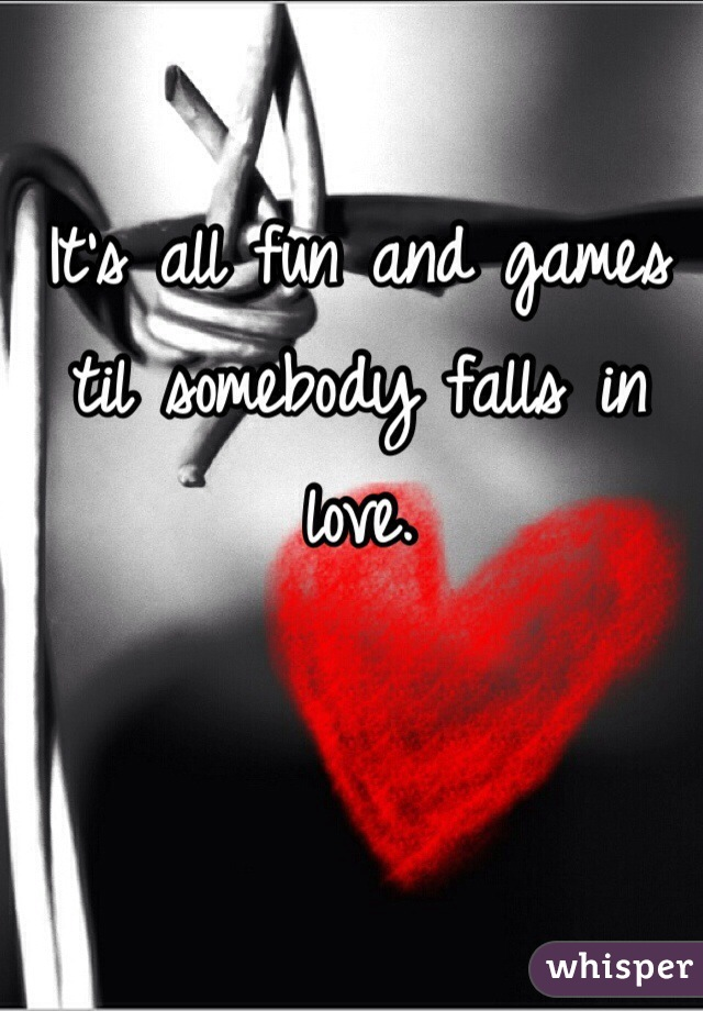 It's all fun and games til somebody falls in love.