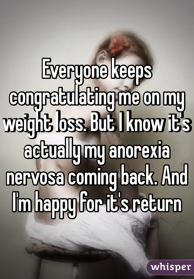 Everyone keeps congratulating me on my weight loss. But I know it's actually my anorexia nervosa coming back. And I'm happy for it's return