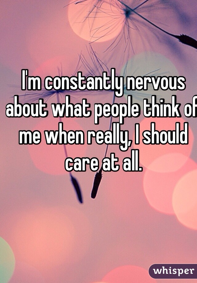 I'm constantly nervous about what people think of me when really, I should care at all.