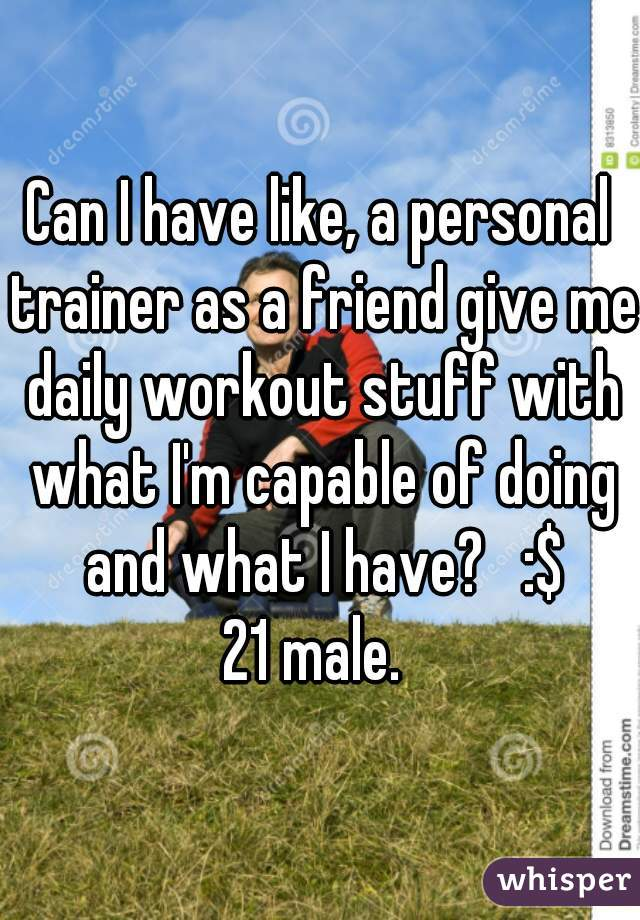 Can I have like, a personal trainer as a friend give me daily workout stuff with what I'm capable of doing and what I have?   :$ 21 male.