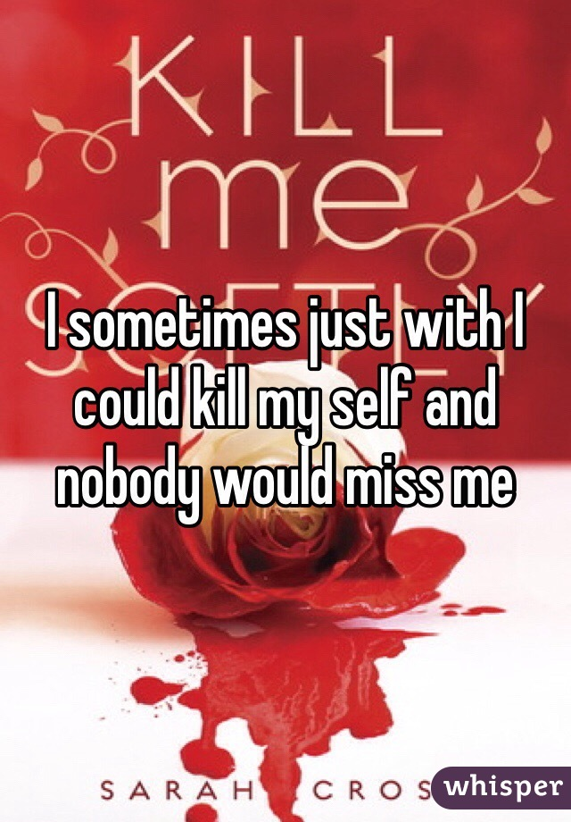 I sometimes just with I could kill my self and nobody would miss me