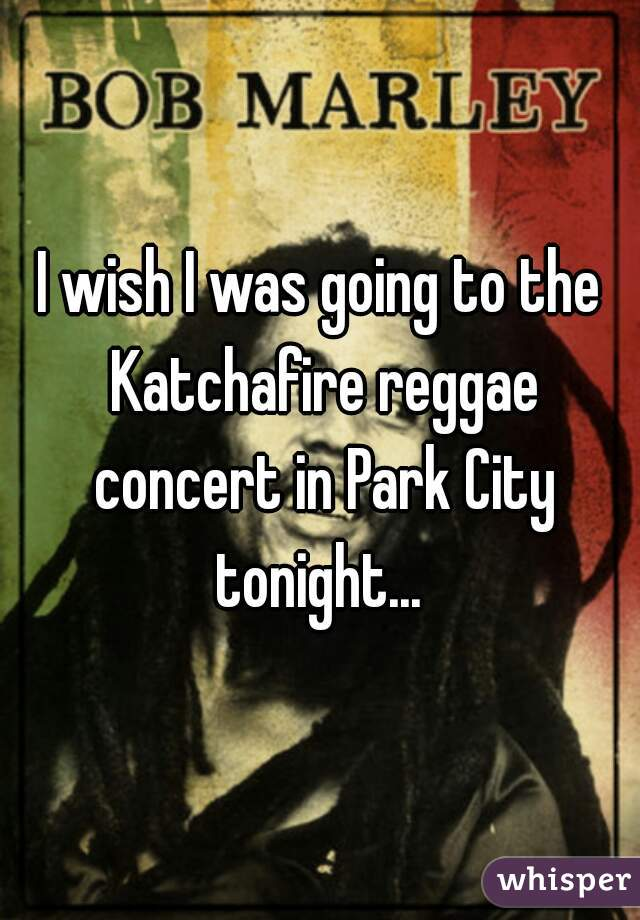 I wish I was going to the Katchafire reggae concert in Park City tonight...