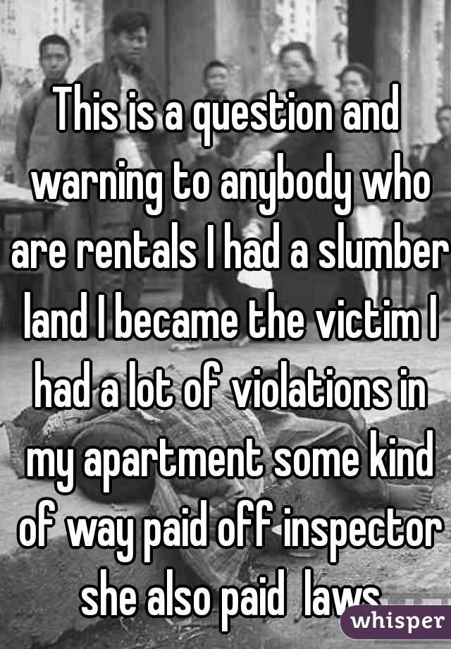 This is a question and warning to anybody who are rentals I had a slumber land I became the victim I had a lot of violations in my apartment some kind of way paid off inspector she also paid  laws