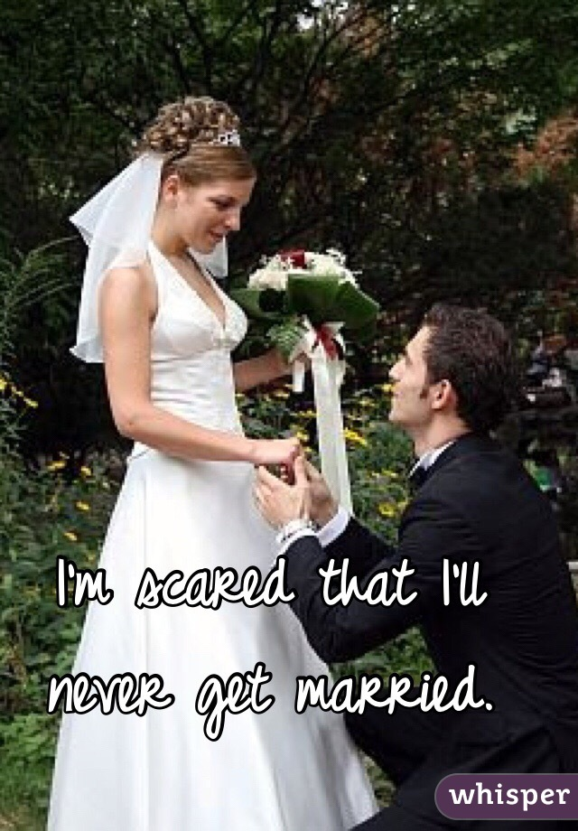 I'm scared that I'll never get married.