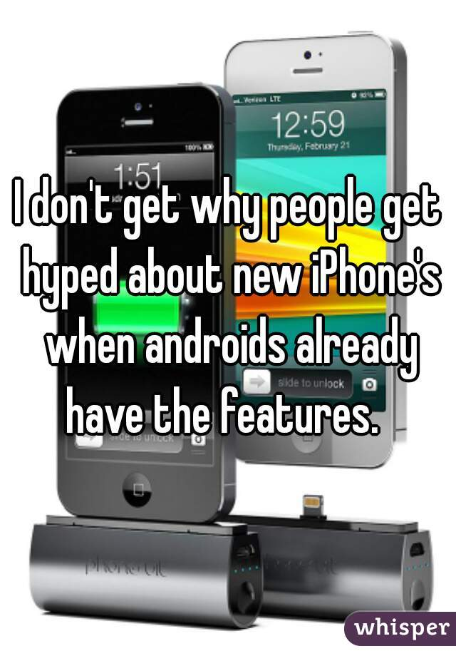 I don't get why people get hyped about new iPhone's when androids already have the features.