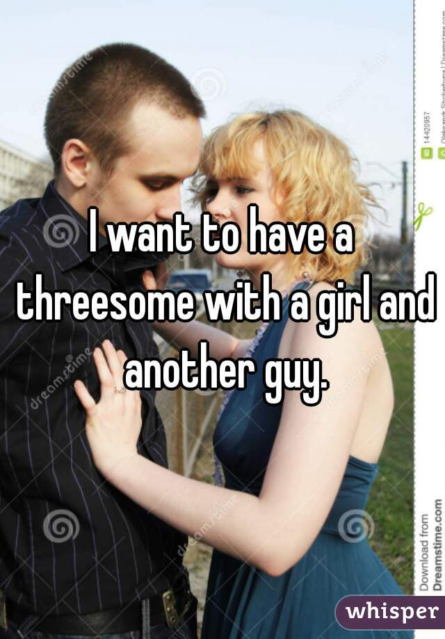 I want to have a threesome with a girl and another guy.