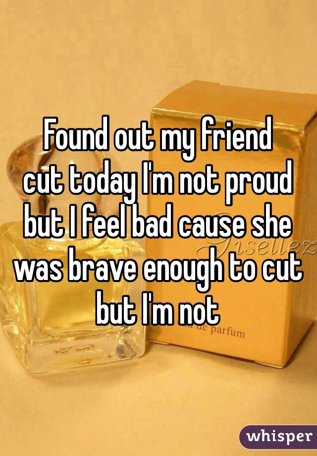 Found out my friend cut today I'm not proud but I feel bad cause she was brave enough to cut but I'm not