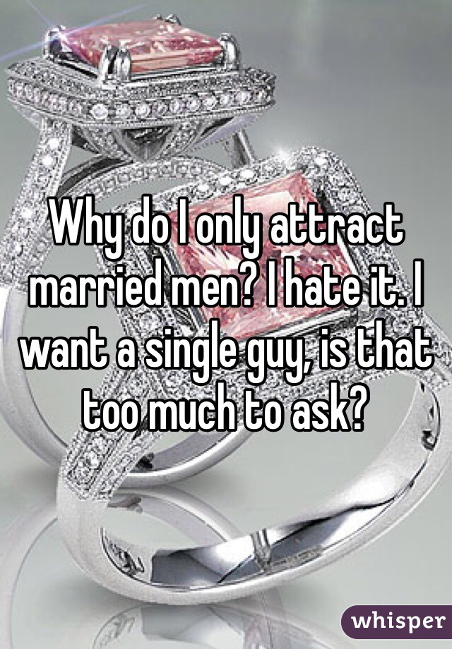 Why do I only attract married men? I hate it. I want a single guy, is that too much to ask?