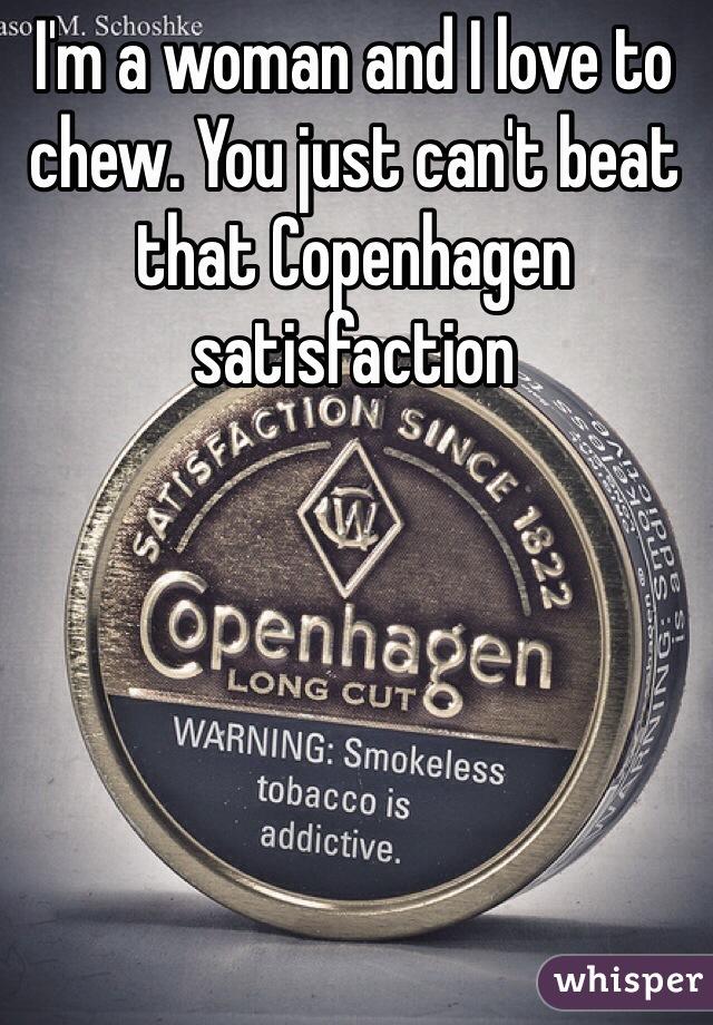 I'm a woman and I love to chew. You just can't beat that Copenhagen satisfaction