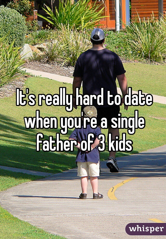 It's really hard to date when you're a single father of 3 kids