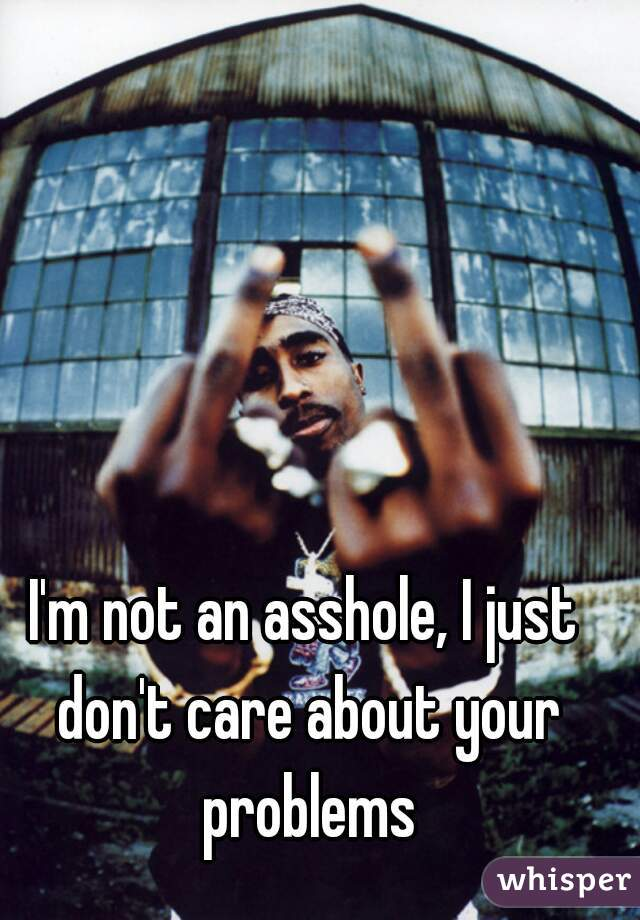 I'm not an asshole, I just don't care about your problems