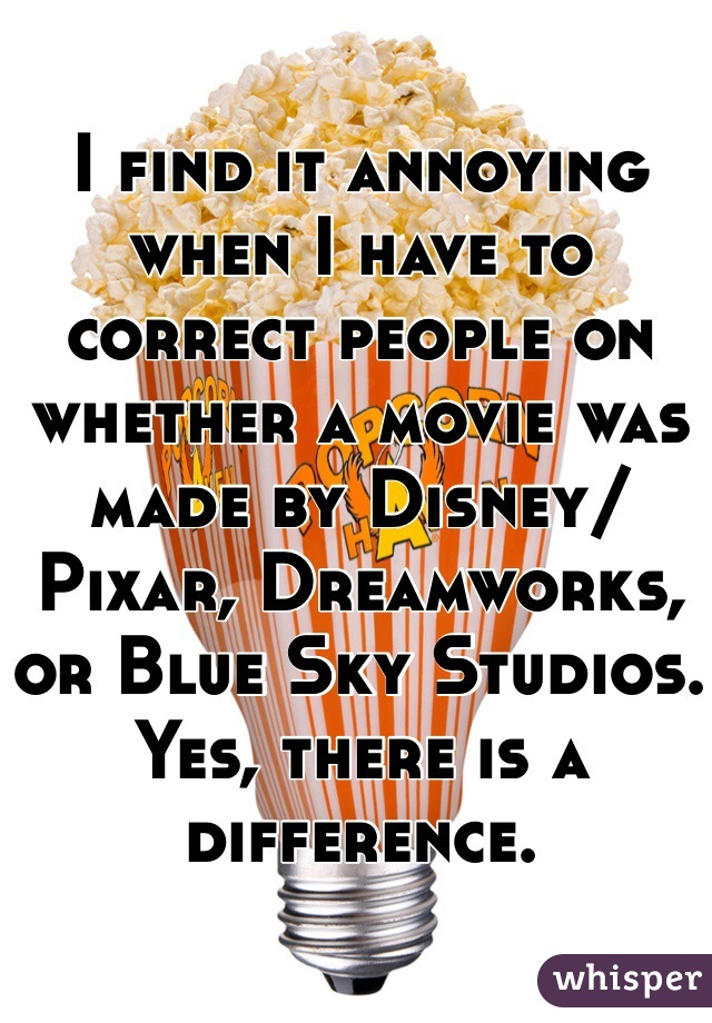 I find it annoying when I have to correct people on whether a movie was made by Disney/Pixar, Dreamworks, or Blue Sky Studios. Yes, there is a difference.