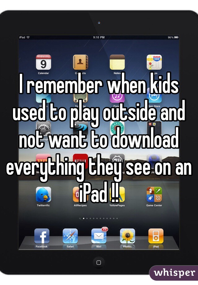 I remember when kids used to play outside and not want to download everything they see on an iPad !!