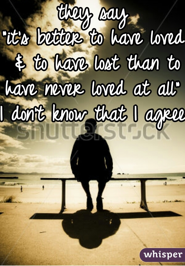 "they say ""it's better to have loved & to have lost than to have never loved at all"" I don't know that I agree"