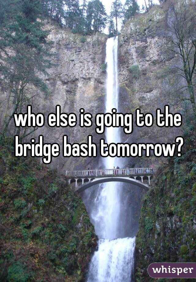 who else is going to the bridge bash tomorrow?