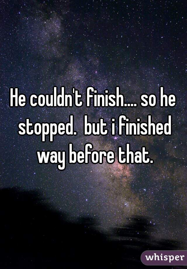 He couldn't finish.... so he stopped.  but i finished way before that.