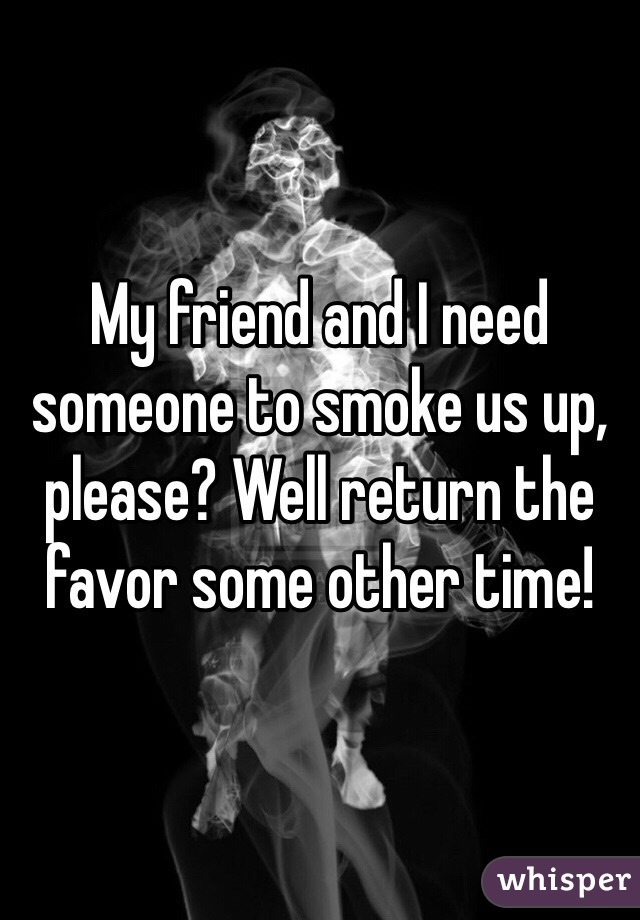 My friend and I need someone to smoke us up, please? Well return the favor some other time!