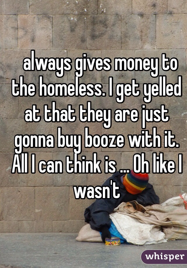 always gives money to the homeless. I get yelled at that they are just gonna buy booze with it. All I can think is ... Oh like I wasn't