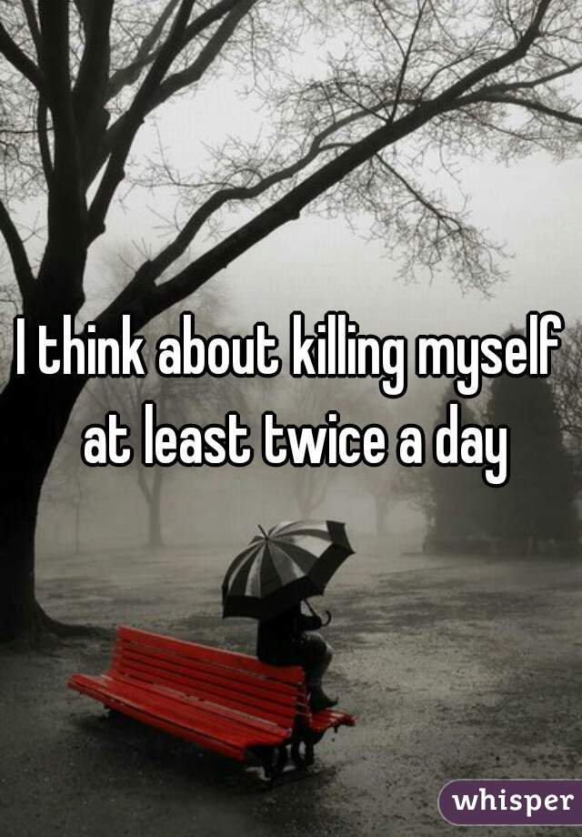 I think about killing myself at least twice a day