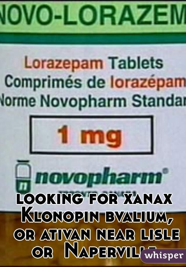 looking for xanax Klonopin bvalium, or ativan near lisle or  Naperville.