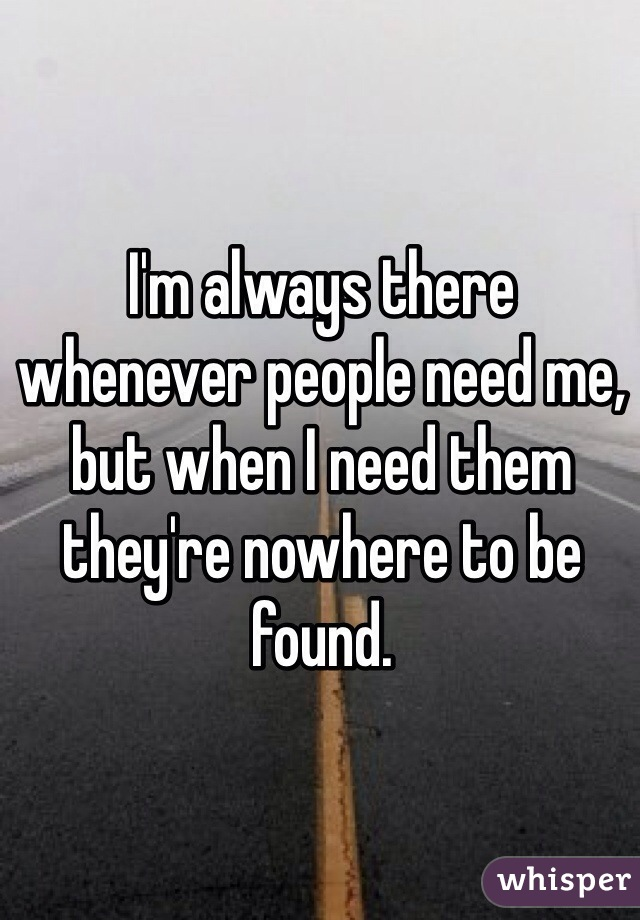 I'm always there whenever people need me, but when I need them they're nowhere to be found.