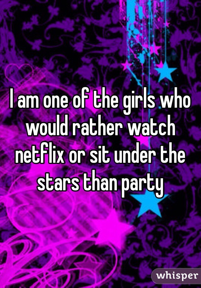 I am one of the girls who would rather watch netflix or sit under the stars than party