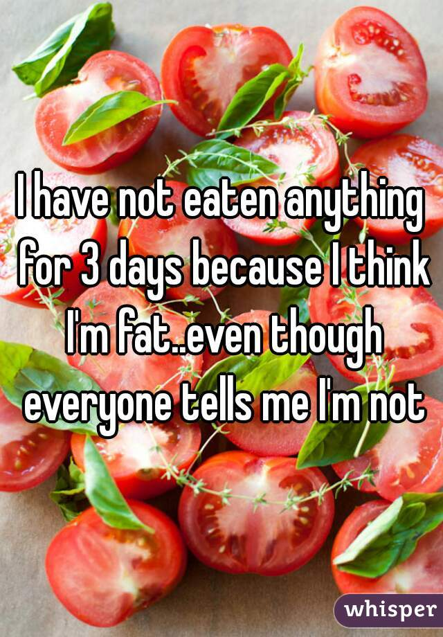 I have not eaten anything for 3 days because I think I'm fat..even though everyone tells me I'm not