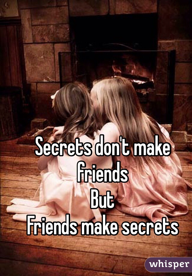 Secrets don't make friends But  Friends make secrets