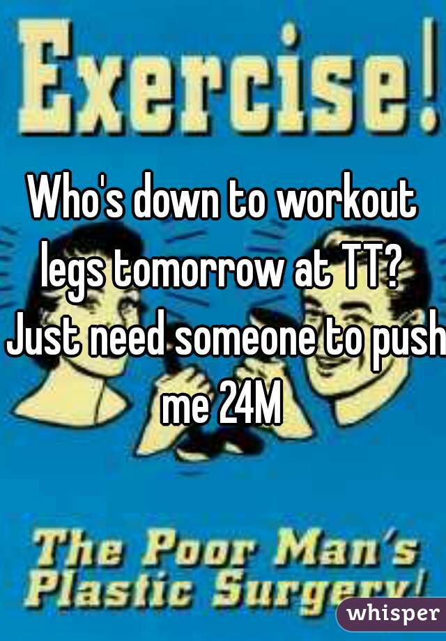 Who's down to workout legs tomorrow at TT?  Just need someone to push me 24M