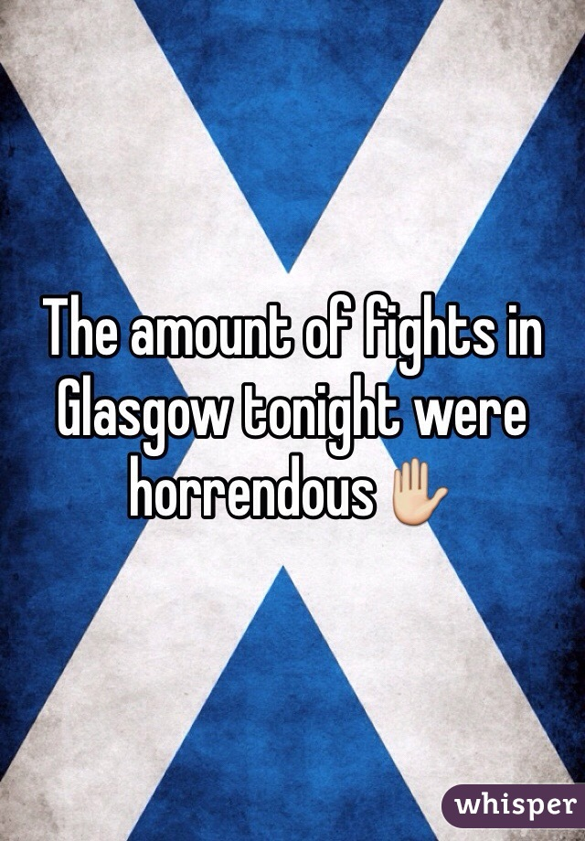 The amount of fights in Glasgow tonight were horrendous✋