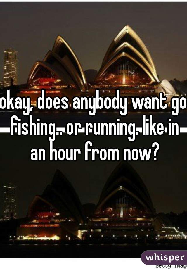 okay, does anybody want go fishing.. or running. like in an hour from now?
