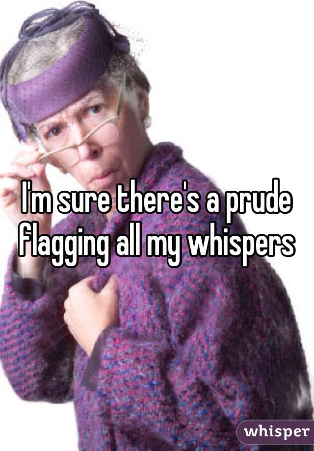 I'm sure there's a prude flagging all my whispers