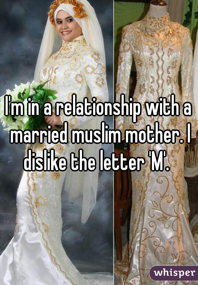 I'm in a relationship with a married muslim mother. I dislike the letter 'M'.