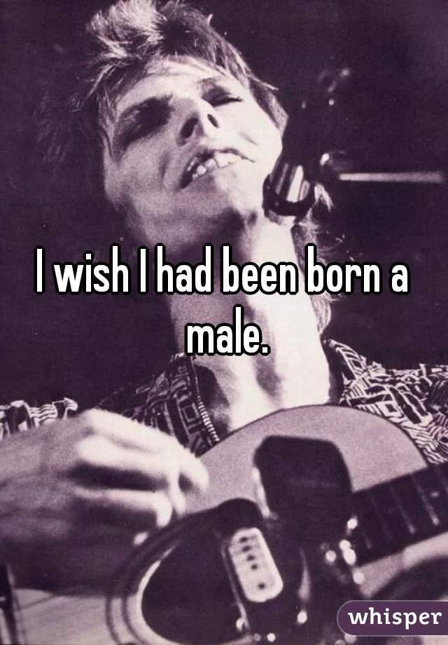 I wish I had been born a male.