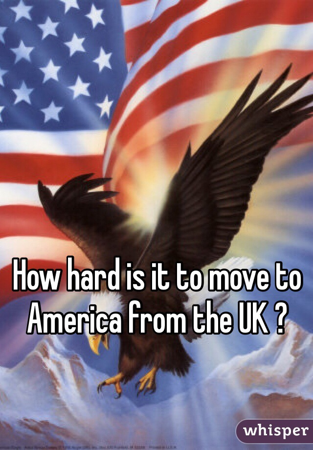 How hard is it to move to America from the UK ?