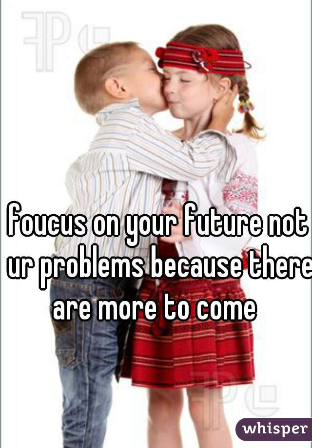foucus on your future not ur problems because there are more to come