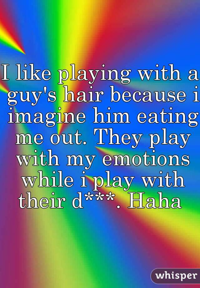 I like playing with a guy's hair because i imagine him eating me out. They play with my emotions while i play with their d***. Haha