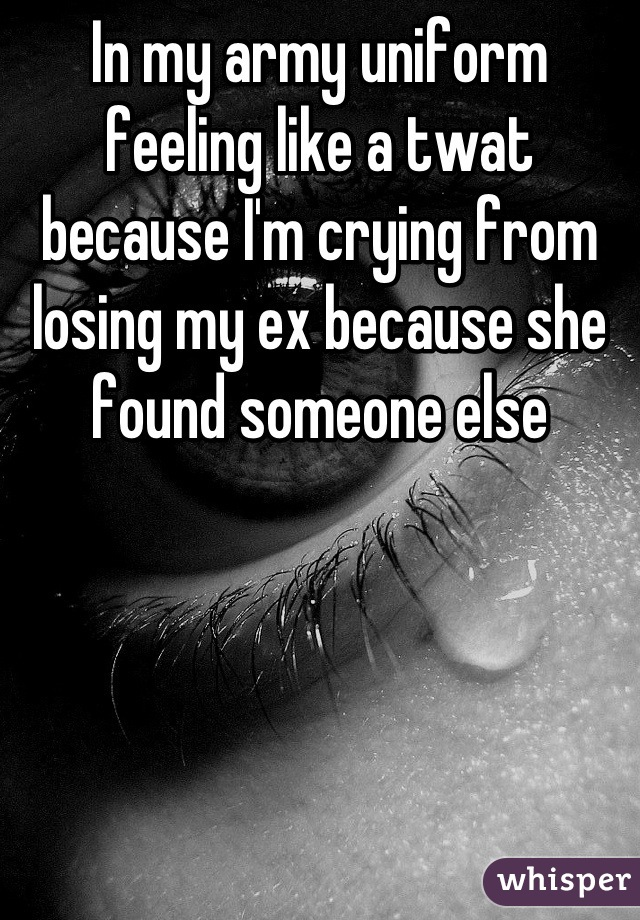 In my army uniform feeling like a twat because I'm crying from losing my ex because she found someone else