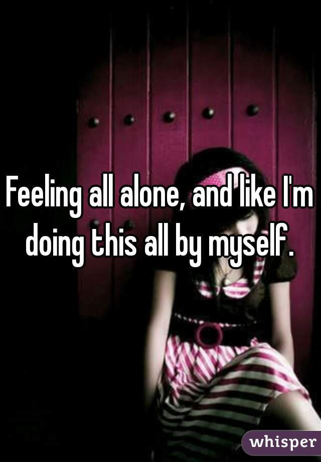 Feeling all alone, and like I'm doing this all by myself.