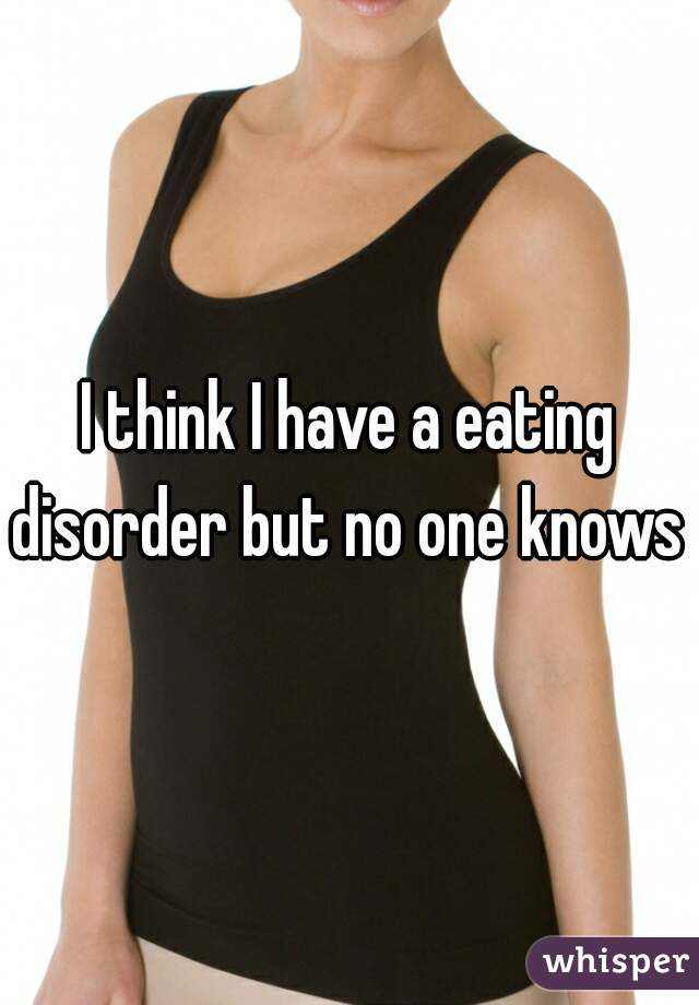 I think I have a eating disorder but no one knows