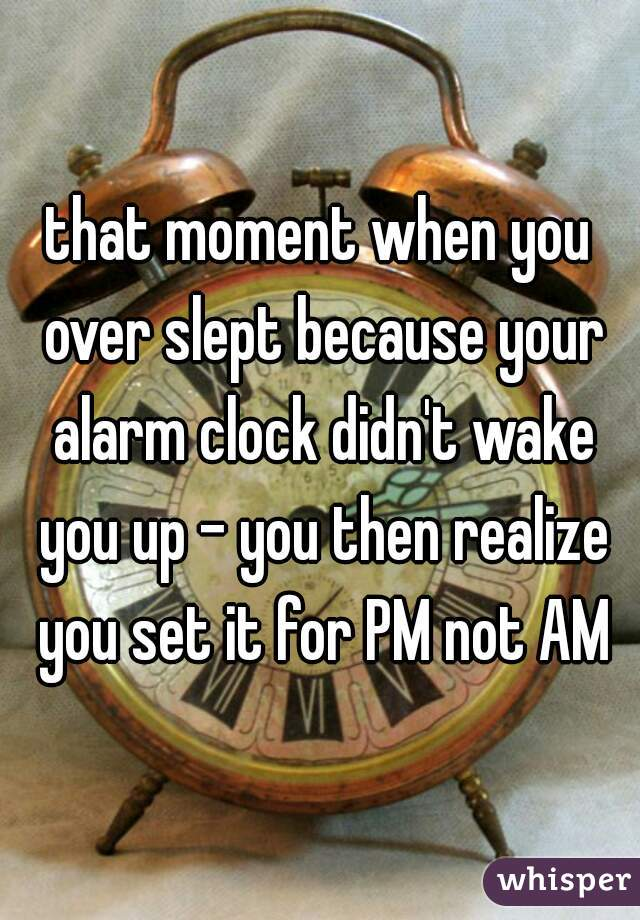 that moment when you over slept because your alarm clock didn't wake you up - you then realize you set it for PM not AM