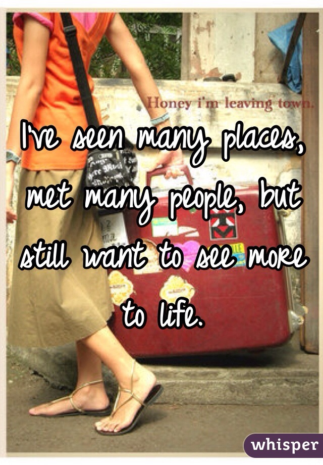 I've seen many places, met many people, but still want to see more to life.