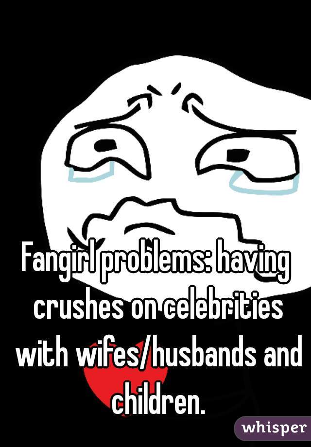 Fangirl problems: having crushes on celebrities with wifes/husbands and children.