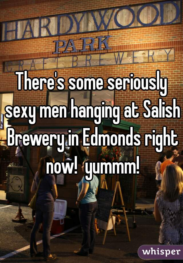 There's some seriously sexy men hanging at Salish Brewery in Edmonds right now!  yummm!