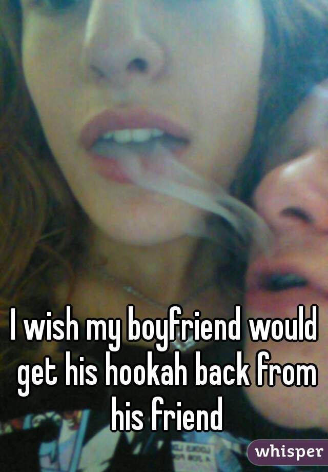 I wish my boyfriend would get his hookah back from his friend