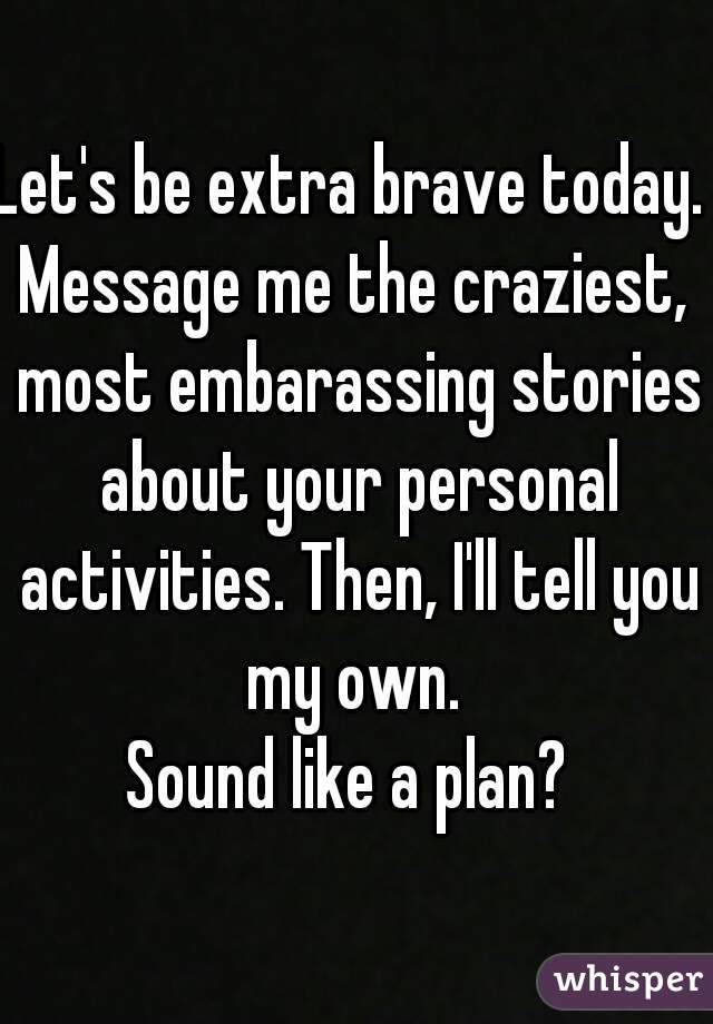 Let's be extra brave today.  Message me the craziest, most embarassing stories about your personal activities. Then, I'll tell you my own.  Sound like a plan?