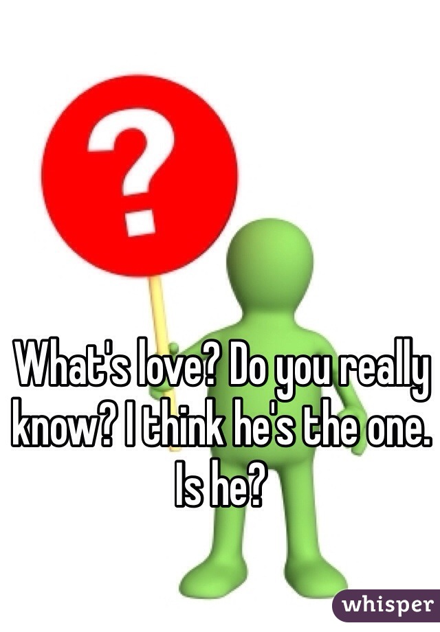 What's love? Do you really know? I think he's the one. Is he?