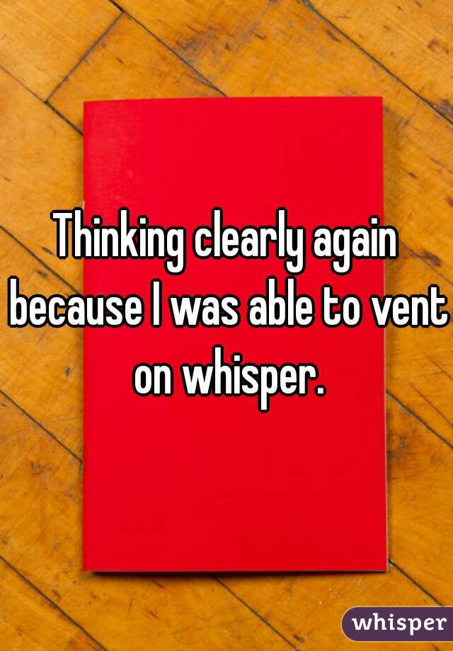 Thinking clearly again because I was able to vent on whisper.