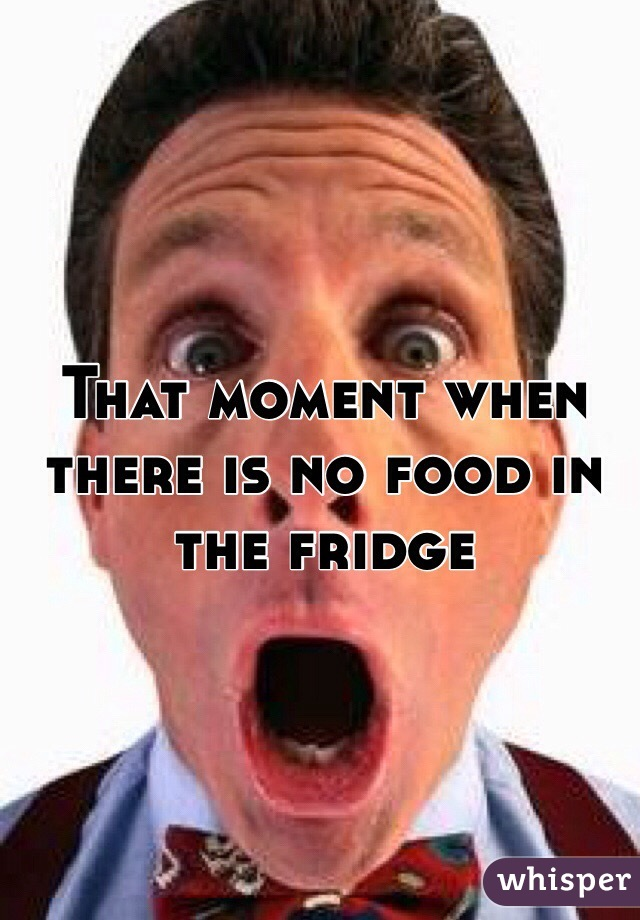 That moment when there is no food in the fridge
